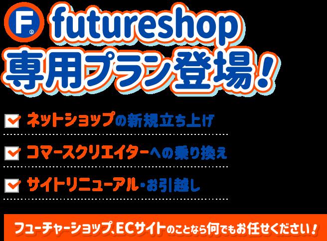 futureshop専用プラン登場!・ネットショップの新規立ち上げ・コマースクリエイターへの乗り換え・サイトリニューアル・お引越し